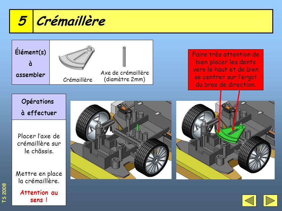 Crémaillère5 Axe de crémaillère (diamètre 2mm) Élément(s) à assembler Opérations à effectuer Placer laxe de crémaillère sur le châssis. Mettre en plac