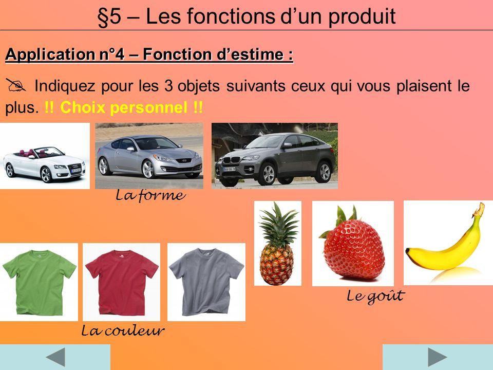 Application n°4 – Fonction destime : §5 – Les fonctions dun produit Indiquez pour les 3 objets suivants ceux qui vous plaisent le plus. !! Choix perso