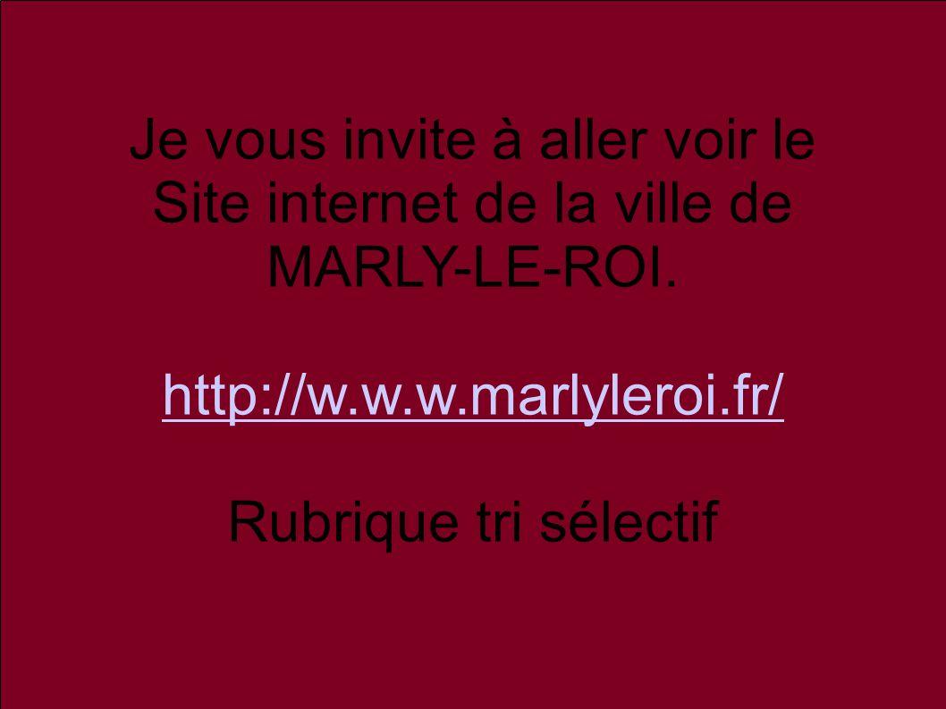 Je vous invite à aller voir le Site internet de la ville de MARLY-LE-ROI. http://w.w.w.marlyleroi.fr/ Rubrique tri sélectif