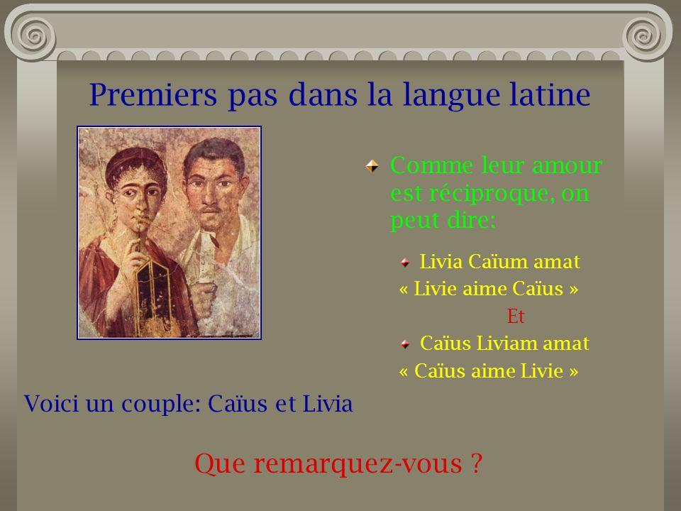 Premiers pas dans la langue latine Comme leur amour est réciproque, on peut dire: Livia Caïum amat « Livie aime Caïus » Et Caïus Liviam amat « Caïus a