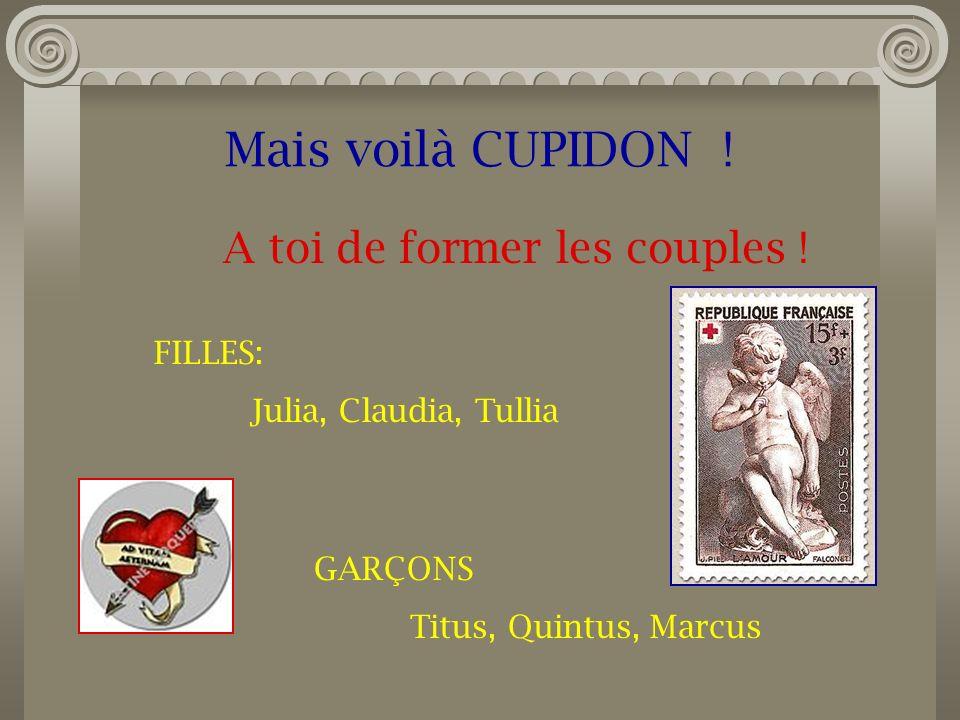 Mais voilà CUPIDON ! A toi de former les couples ! FILLES: Julia, Claudia, Tullia GARÇONS Titus, Quintus, Marcus
