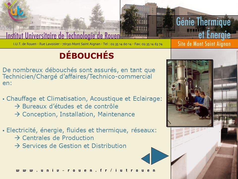 POURSUITE DES ÉTUDES Le DUT Génie Thermique et Energie permet de nombreuses possibilités de poursuites détudes: Ecoles dingénieurs INSA, UTC, ENSMA, ENSAIS, IUSTI, ESTACA, ESC, ENSAM, CESI alternance… 2ème cycle universitaire Maîtrise Sciences & Techniques, IUP génie des systèmes industriels… Formations Bac +3 TSS environnement, sécurité & qualité, Licences Professionnelles, Formations technico commerciales,...