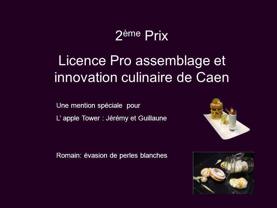 2 ème Prix Licence Pro assemblage et innovation culinaire de Caen Une mention spéciale pour L apple Tower : Jérémy et Guillaune Romain: évasion de per