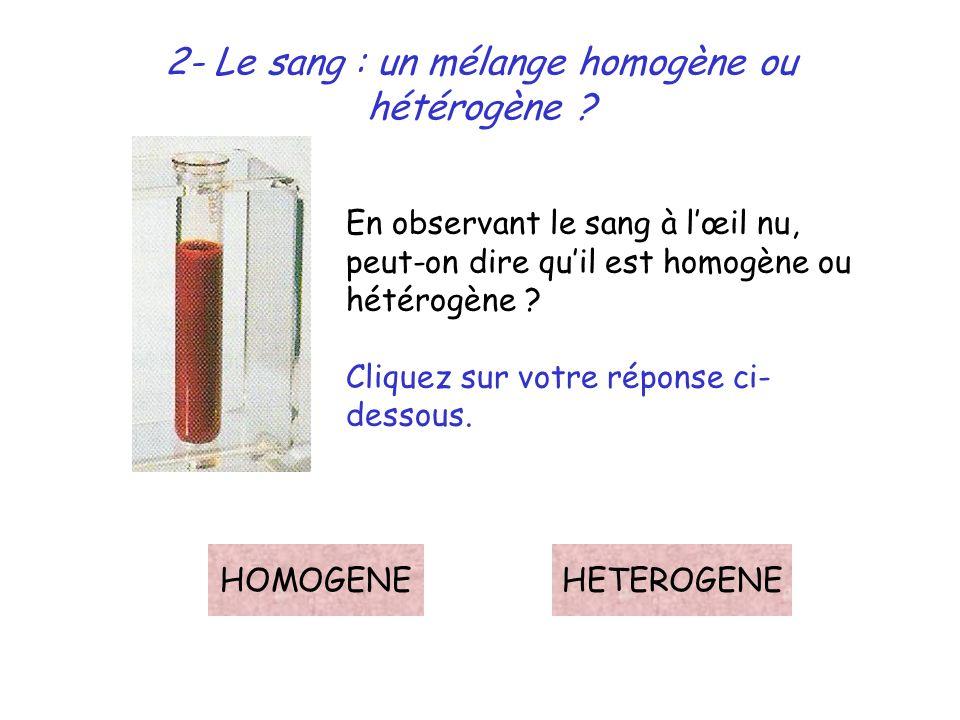 2- Le sang : un mélange homogène ou hétérogène ? En observant le sang à lœil nu, peut-on dire quil est homogène ou hétérogène ? Cliquez sur votre répo