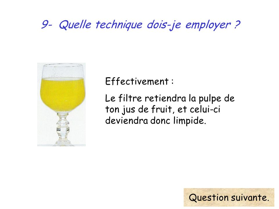 9- Quelle technique dois-je employer ? Effectivement : Le filtre retiendra la pulpe de ton jus de fruit, et celui-ci deviendra donc limpide. Question
