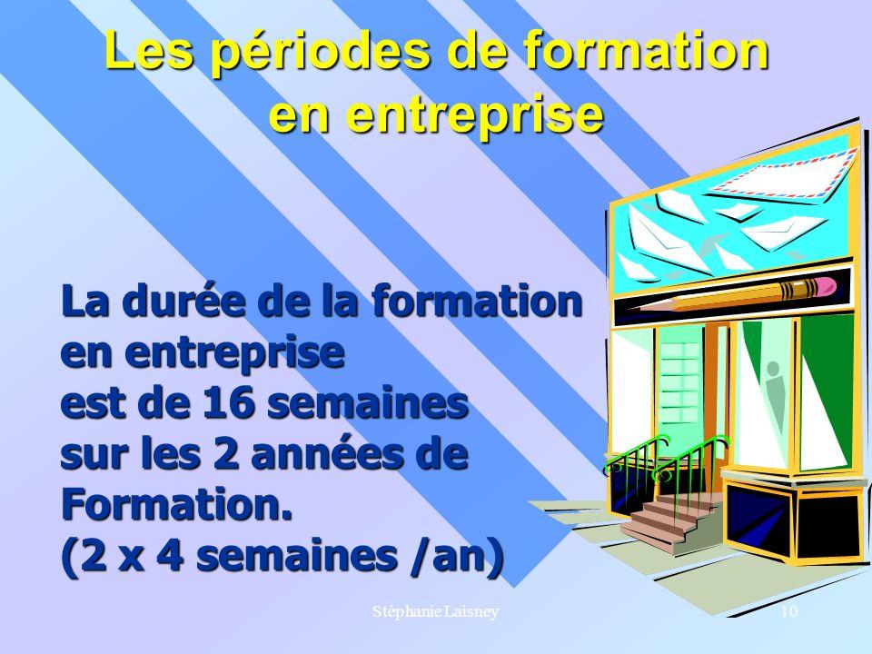 Stéphanie Laisney10 Les périodes de formation en entreprise La durée de la formation en entreprise est de 16 semaines sur les 2 années de Formation. (