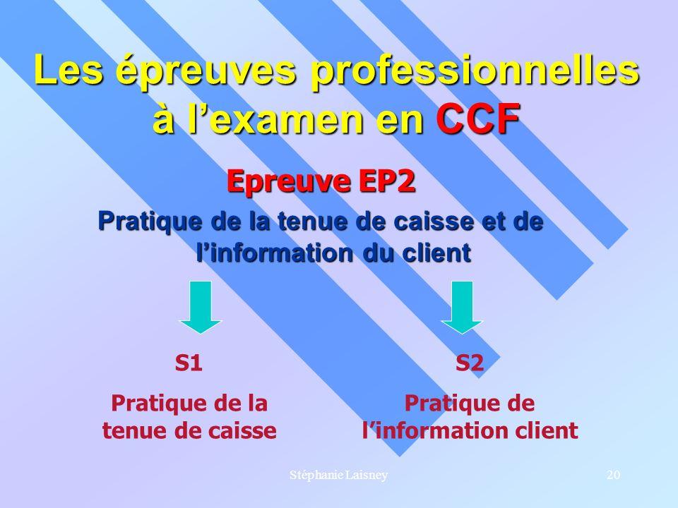 Stéphanie Laisney20 Les épreuves professionnelles à lexamen en CCF Epreuve EP2 Pratique de la tenue de caisse et de linformation du client S1 Pratique