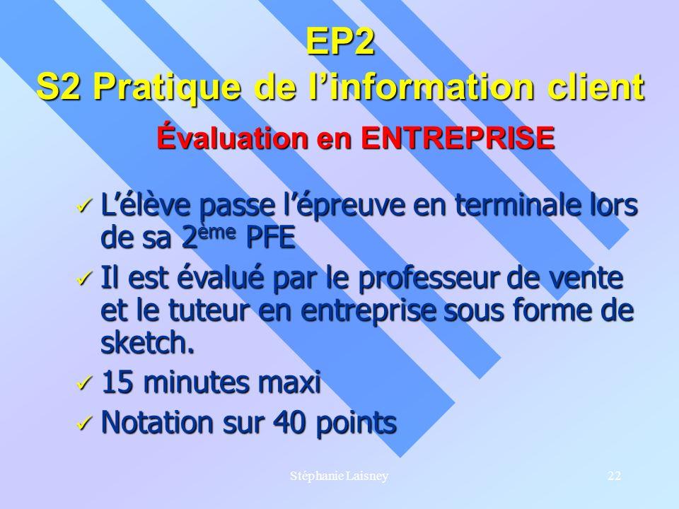Stéphanie Laisney22 EP2 S2 Pratique de linformation client Évaluation en ENTREPRISE Lélève passe lépreuve en terminale lors de sa 2 ème PFE Lélève pas