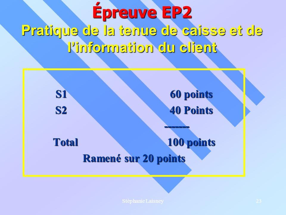 Stéphanie Laisney23 Épreuve EP2 Pratique de la tenue de caisse et de linformation du client S1 60 points S240 Points ------- Total 100 points Ramené s