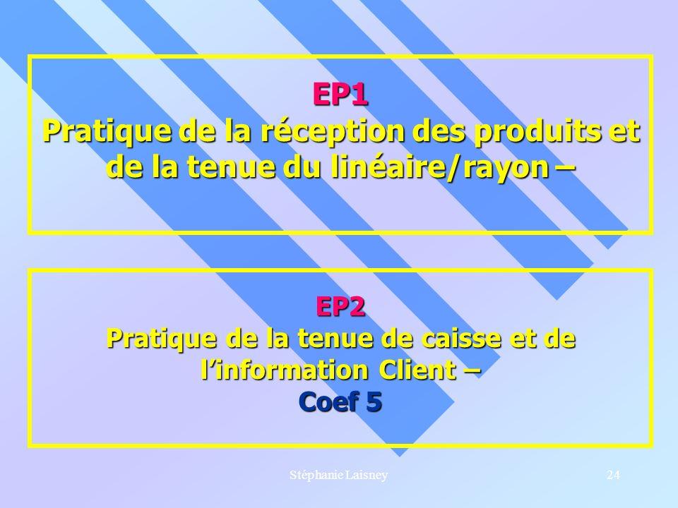 Stéphanie Laisney24 EP1 Pratique de la réception des produits et de la tenue du linéaire/rayon – EP2 Pratique de la tenue de caisse et de linformation