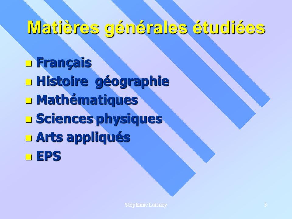 Stéphanie Laisney3 Matières générales étudiées Français Français Histoire géographie Histoire géographie Mathématiques Mathématiques Sciences physique