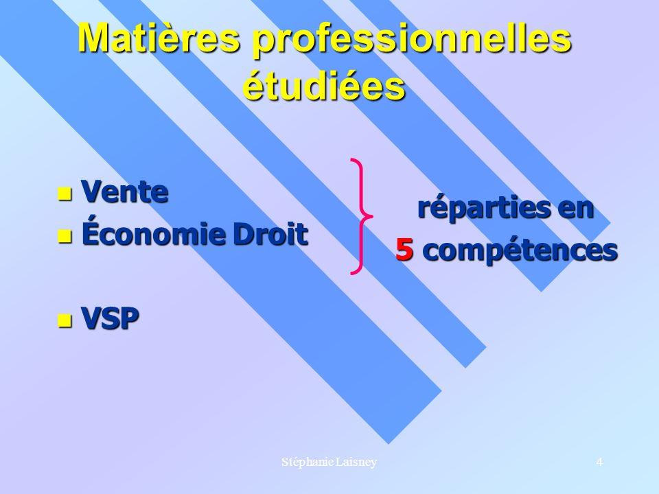 Stéphanie Laisney4 Matières professionnelles étudiées Vente Vente Économie Droit Économie Droit VSP VSP réparties en 5 compétences
