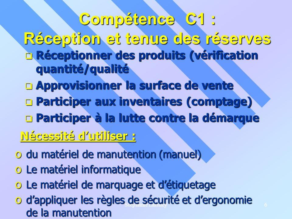 Stéphanie Laisney6 Compétence C1 : Réception et tenue des réserves Réceptionner des produits (vérification quantité/qualité Réceptionner des produits