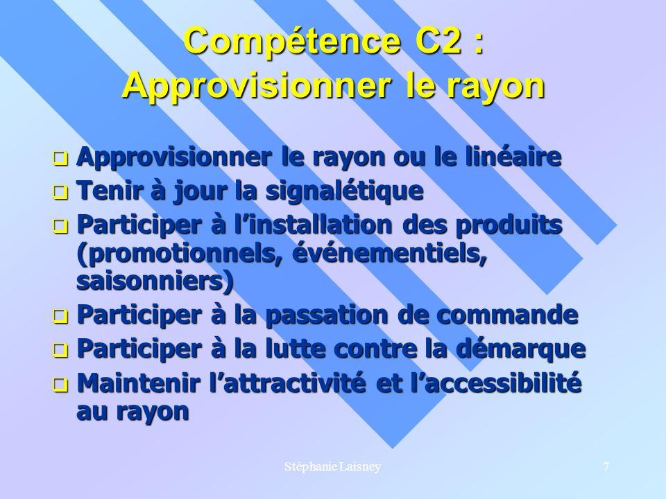 Stéphanie Laisney7 Compétence C2 : Approvisionner le rayon Approvisionner le rayon ou le linéaire Approvisionner le rayon ou le linéaire Tenir à jour