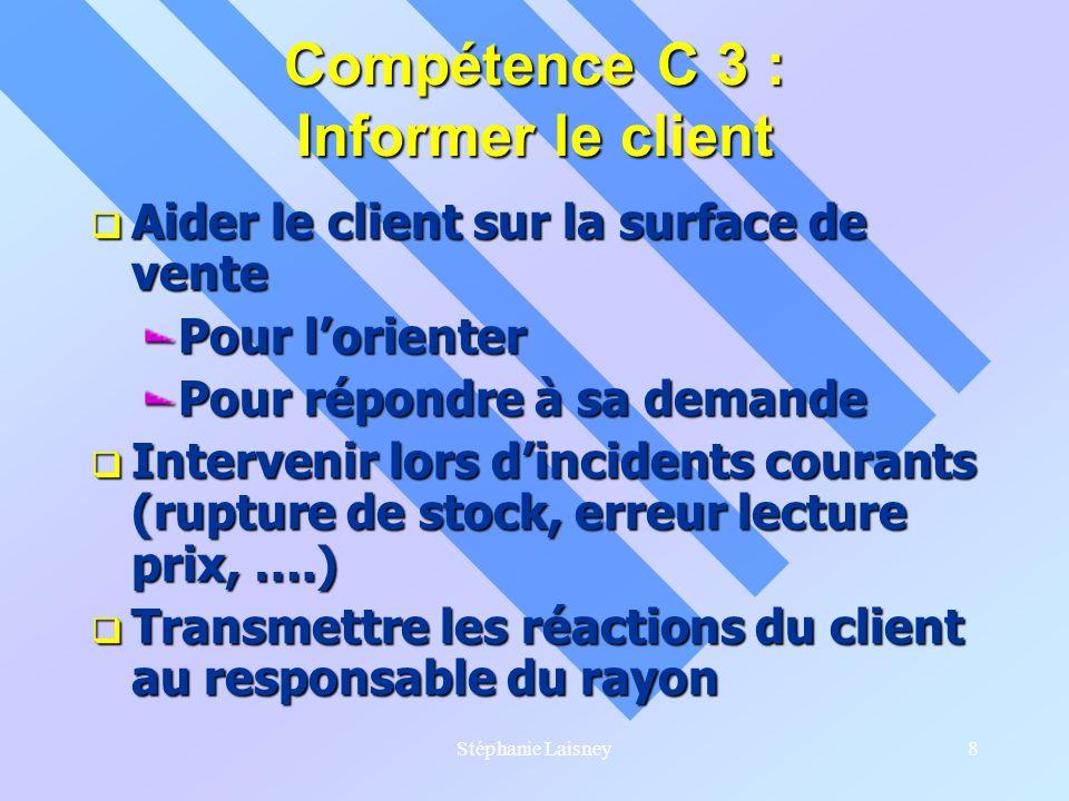 Stéphanie Laisney8 Compétence C 3 : Informer le client Aider le client sur la surface de vente Aider le client sur la surface de vente Pour lorienter