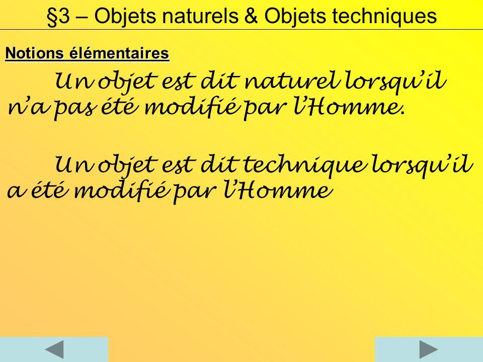 Notions élémentaires §3 – Objets naturels & Objets techniques Un objet est dit naturel lorsquil na pas été modifié par lHomme.