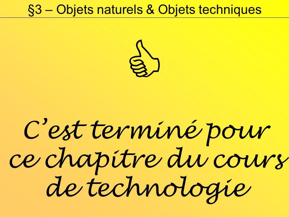 §3 – Objets naturels & Objets techniques Cest terminé pour ce chapitre du cours de technologie