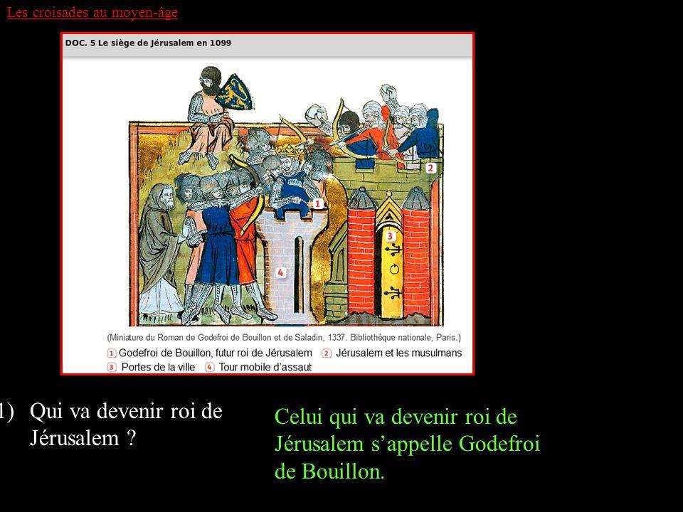 Les croisades au moyen-âge 1)Qui va devenir roi de Jérusalem ? Celui qui va devenir roi de Jérusalem sappelle Godefroi de Bouillon.