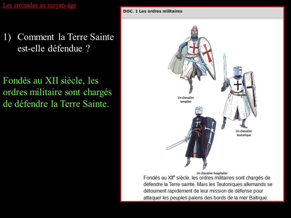 Les croisades au moyen-âge 1)Comment la Terre Sainte est-elle défendue ? Fondés au XII siècle, les ordres militaire sont chargés de défendre la Terre