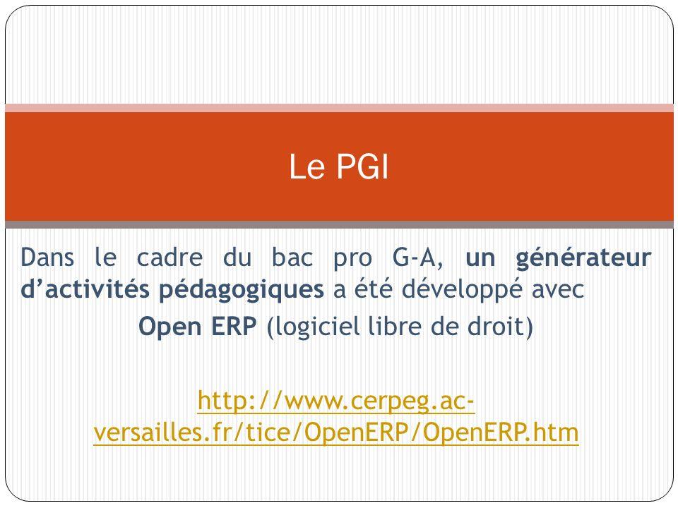 Dans le cadre du bac pro G-A, un générateur dactivités pédagogiques a été développé avec Open ERP (logiciel libre de droit) http://www.cerpeg.ac- versailles.fr/tice/OpenERP/OpenERP.htm Le PGI