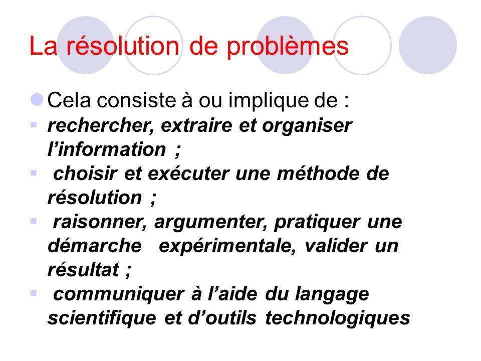 La résolution de problèmes Cela consiste à ou implique de : rechercher, extraire et organiser linformation ; choisir et exécuter une méthode de résolution ; raisonner, argumenter, pratiquer une démarche expérimentale, valider un résultat ; communiquer à laide du langage scientifique et doutils technologiques