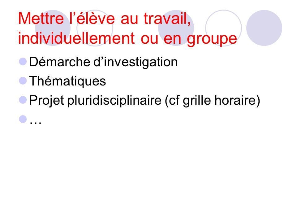 Mettre lélève au travail, individuellement ou en groupe Démarche dinvestigation Thématiques Projet pluridisciplinaire (cf grille horaire) …