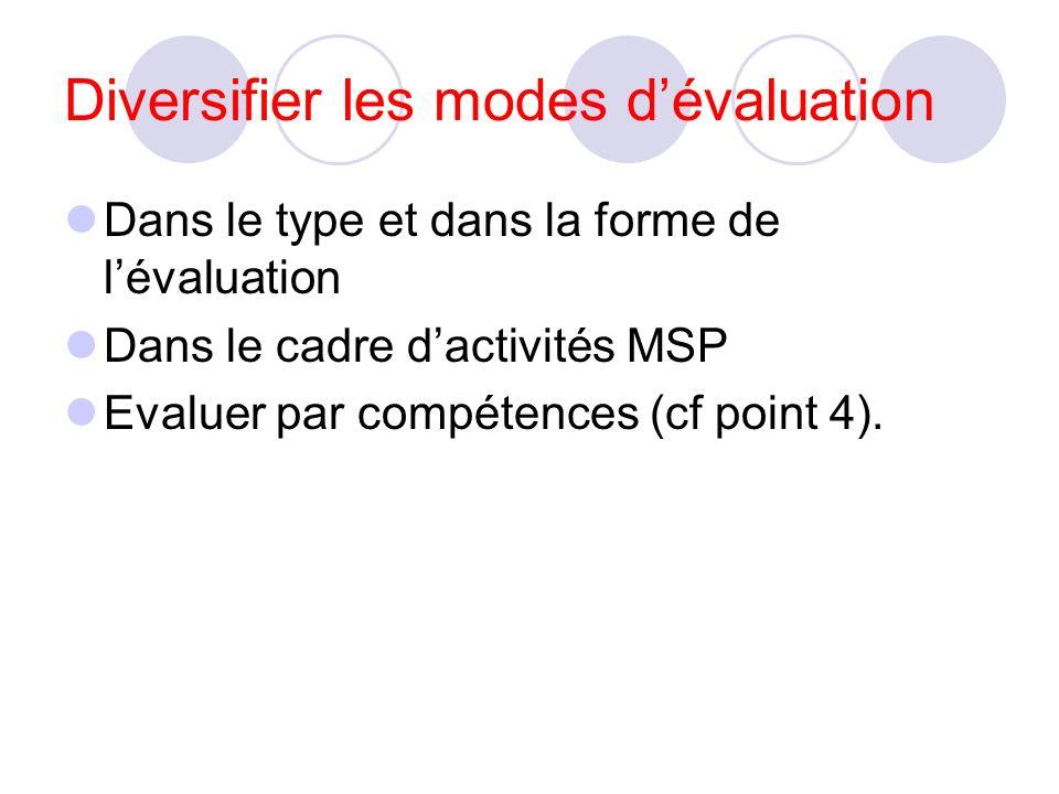 Diversifier les modes dévaluation Dans le type et dans la forme de lévaluation Dans le cadre dactivités MSP Evaluer par compétences (cf point 4).