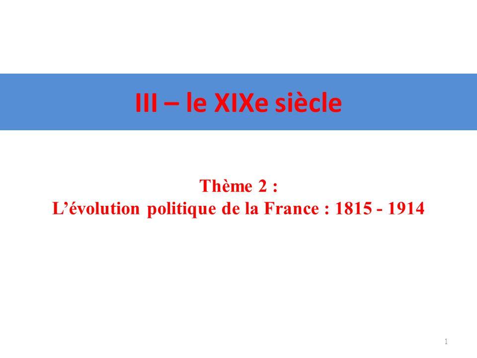III – le XIXe siècle 1 Thème 2 : Lévolution politique de la France : 1815 - 1914
