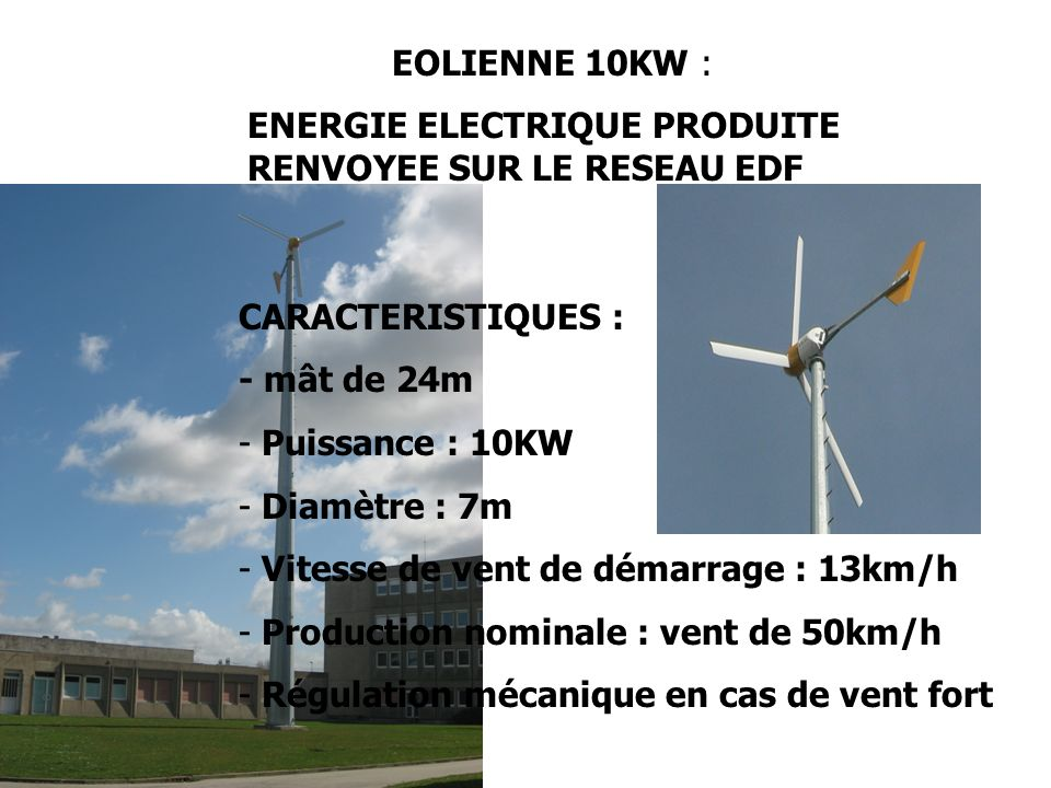 EOLIENNE 10KW : ENERGIE ELECTRIQUE PRODUITE RENVOYEE SUR LE RESEAU EDF CARACTERISTIQUES : - mât de 24m - Puissance : 10KW - Diamètre : 7m - Vitesse de vent de démarrage : 13km/h - Production nominale : vent de 50km/h - Régulation mécanique en cas de vent fort