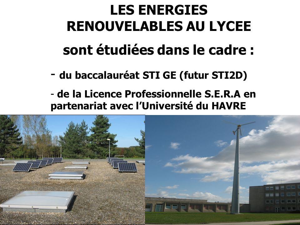 LES ENERGIES RENOUVELABLES AU LYCEE sont étudiées dans le cadre : - du baccalauréat STI GE (futur STI2D) - de la Licence Professionnelle S.E.R.A en partenariat avec lUniversité du HAVRE