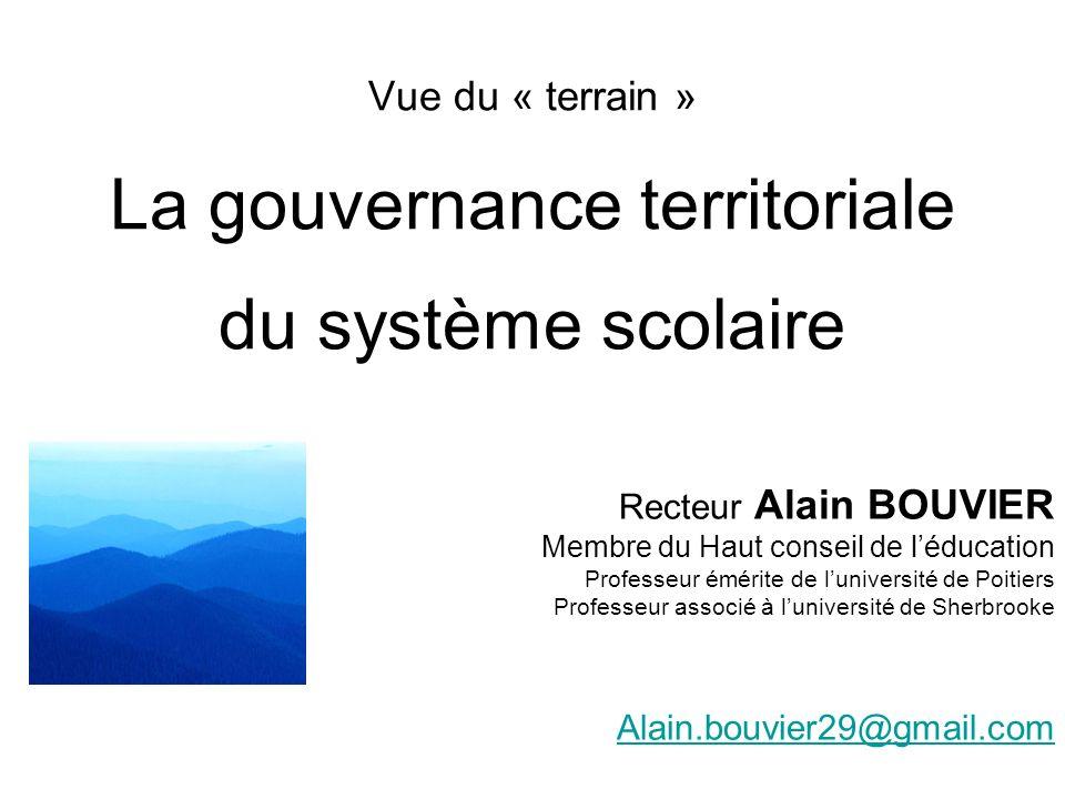 Vue du « terrain » La gouvernance territoriale du système scolaire Recteur Alain BOUVIER Membre du Haut conseil de léducation Professeur émérite de lu