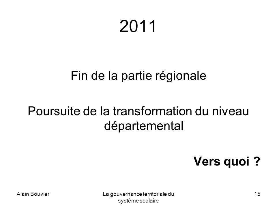 Alain BouvierLa gouvernance territoriale du système scolaire 15 2011 Fin de la partie régionale Poursuite de la transformation du niveau départemental Vers quoi ?