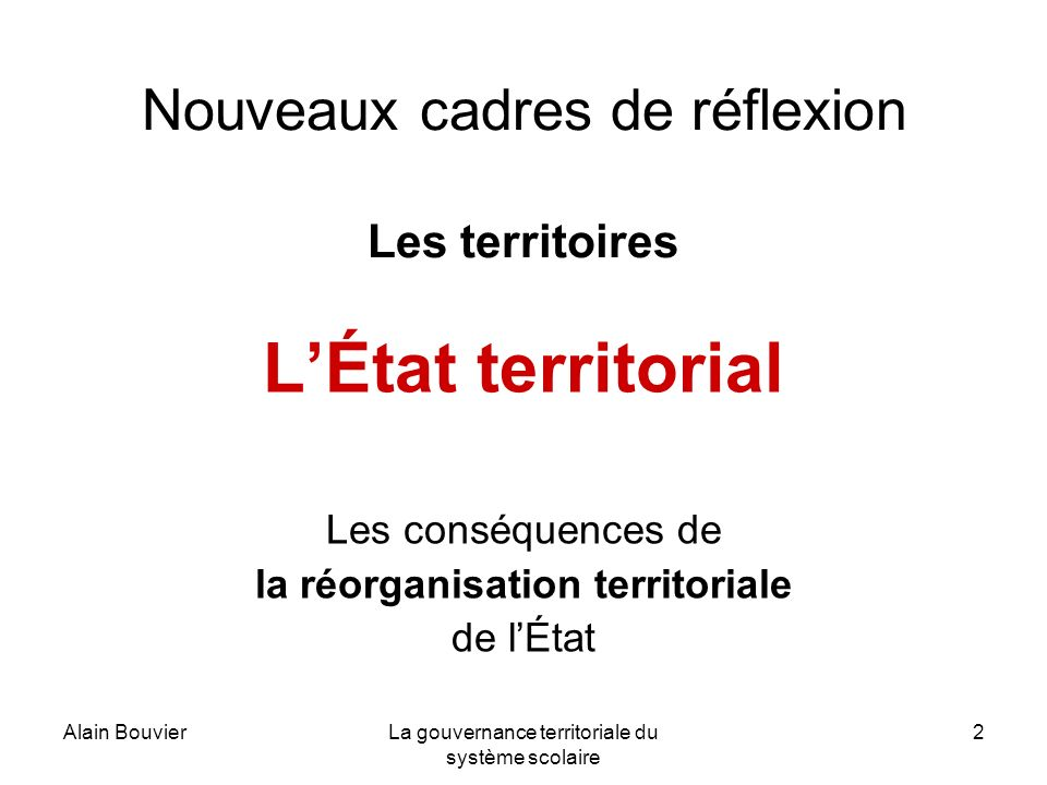 Alain BouvierLa gouvernance territoriale du système scolaire 2 Nouveaux cadres de réflexion Les territoires LÉtat territorial Les conséquences de la r