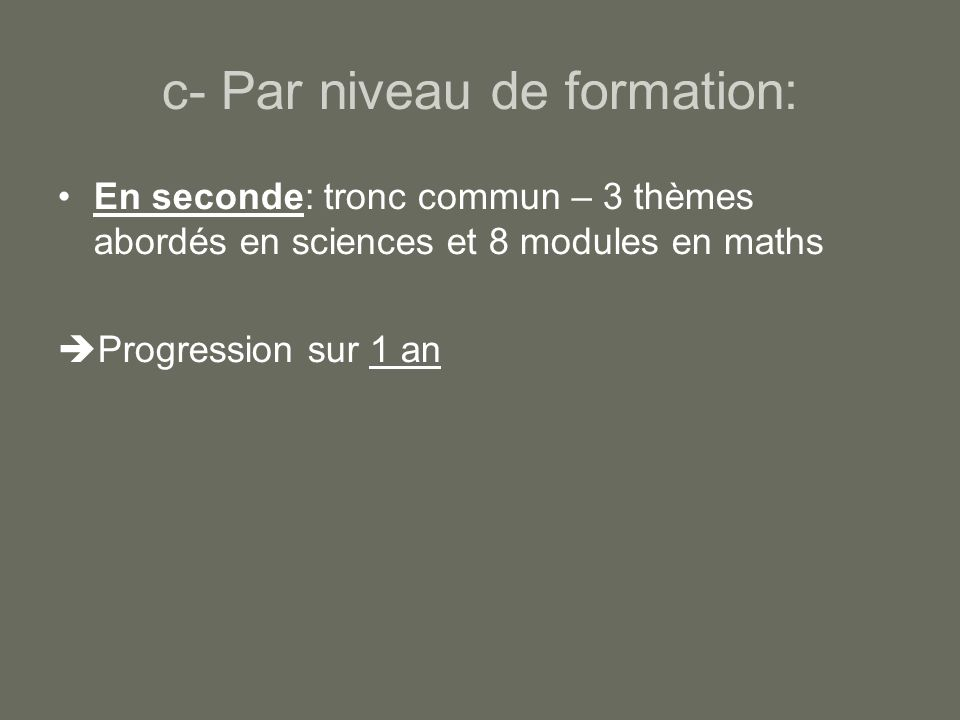 c- Par niveau de formation: En seconde: tronc commun – 3 thèmes abordés en sciences et 8 modules en maths Progression sur 1 an