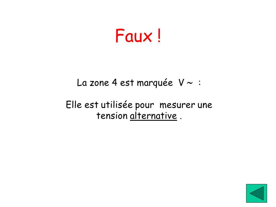 Faux ! La zone 4 est marquée V : Elle est utilisée pour mesurer une tension alternative.