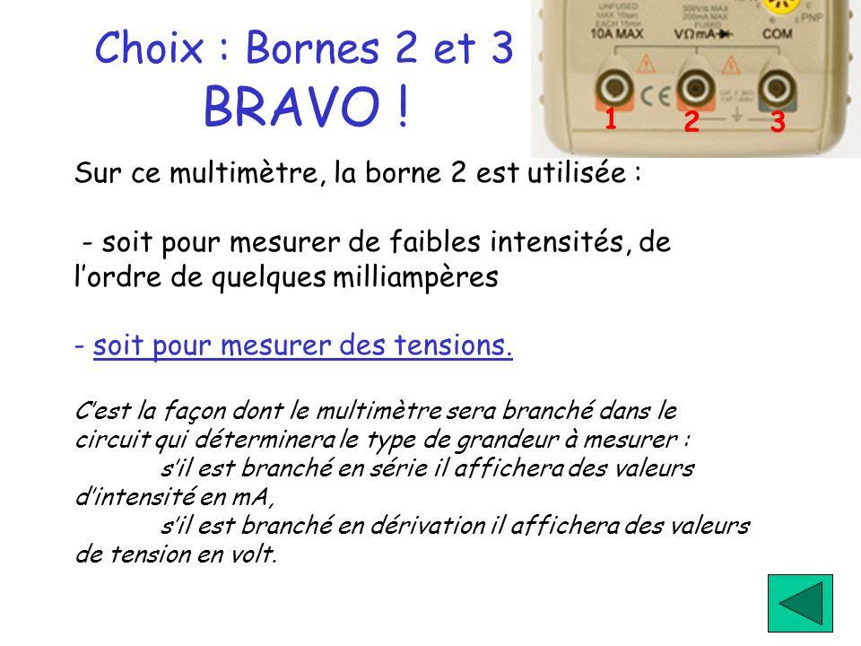 Choix : Bornes 2 et 3 BRAVO ! Sur ce multimètre, la borne 2 est utilisée : - soit pour mesurer de faibles intensités, de lordre de quelques milliampèr