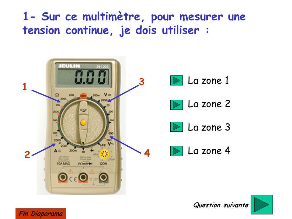 1- Sur ce multimètre, pour mesurer une tension continue, je dois utiliser : 1 2 3 4 La zone 1 La zone 2 La zone 3 La zone 4 Question suivante Fin Diap