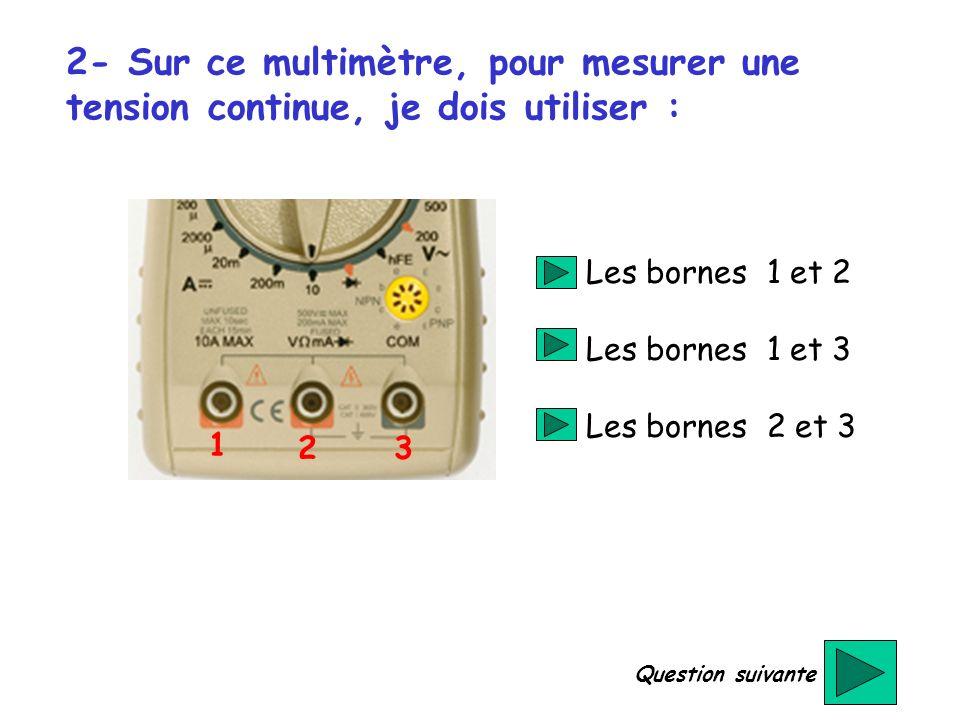 2- Sur ce multimètre, pour mesurer une tension continue, je dois utiliser : 1 23 Les bornes 1 et 2 Les bornes 1 et 3 Les bornes 2 et 3 Question suivan