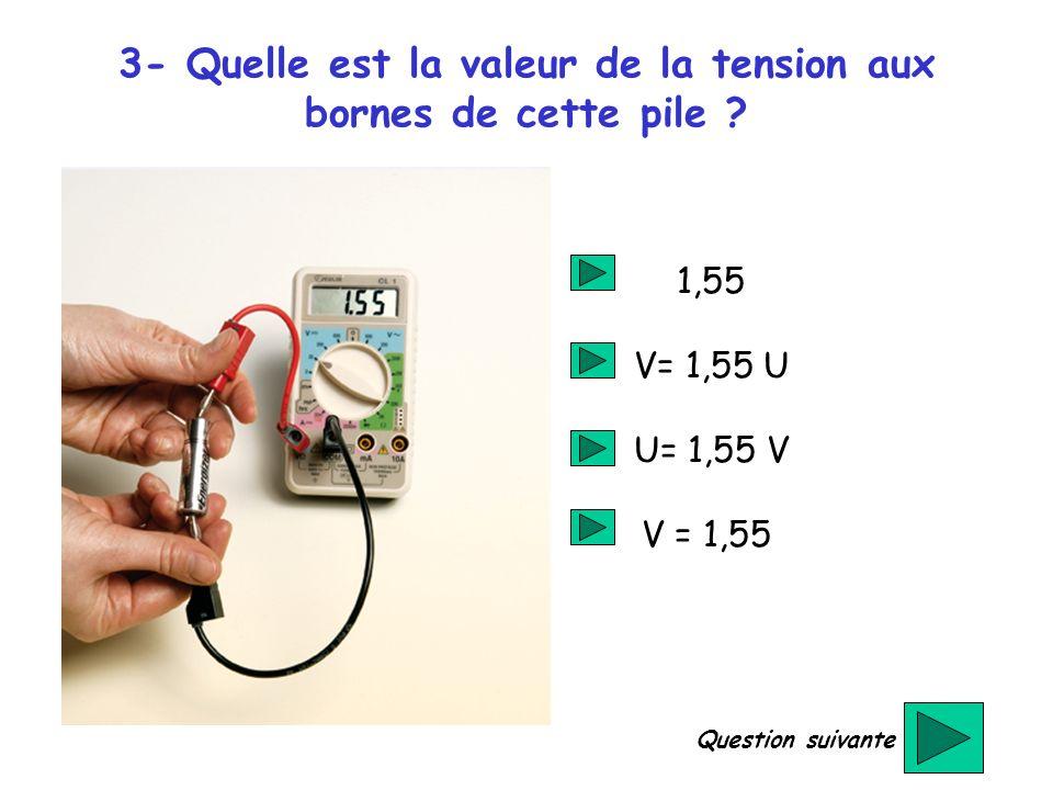 3- Quelle est la valeur de la tension aux bornes de cette pile ? 1,55 V= 1,55 U U= 1,55 V V = 1,55 Question suivante
