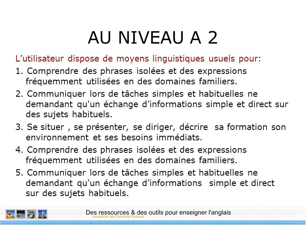 AU NIVEAU A 2 Lutilisateur dispose de moyens linguistiques usuels pour: 1. Comprendre des phrases isolées et des expressions fréquemment utilisées en