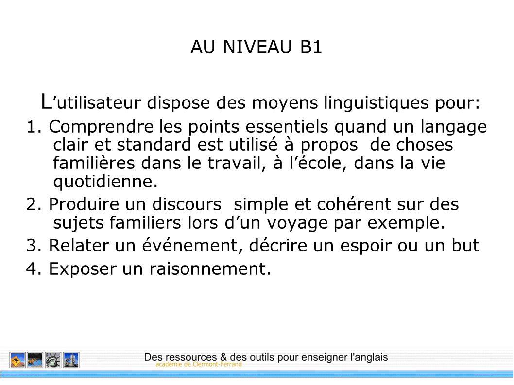 AU NIVEAU B1 L utilisateur dispose des moyens linguistiques pour: 1. Comprendre les points essentiels quand un langage clair et standard est utilisé à