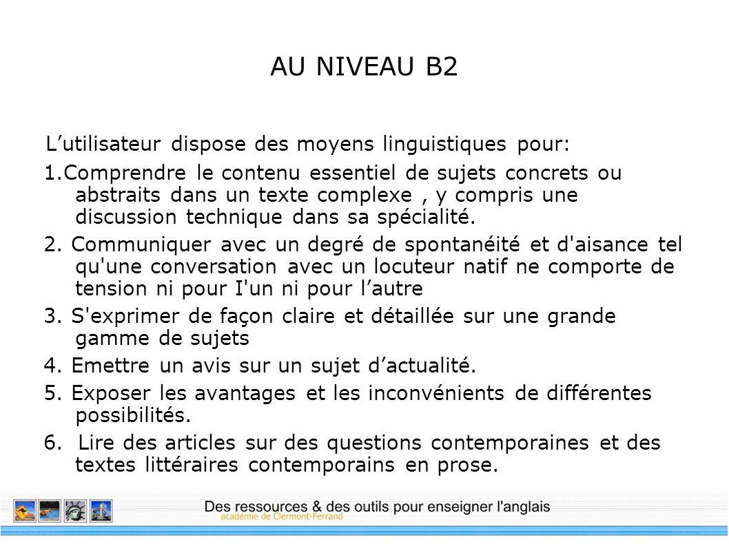 AU NIVEAU B2 Lutilisateur dispose des moyens linguistiques pour: 1.Comprendre le contenu essentiel de sujets concrets ou abstraits dans un texte compl