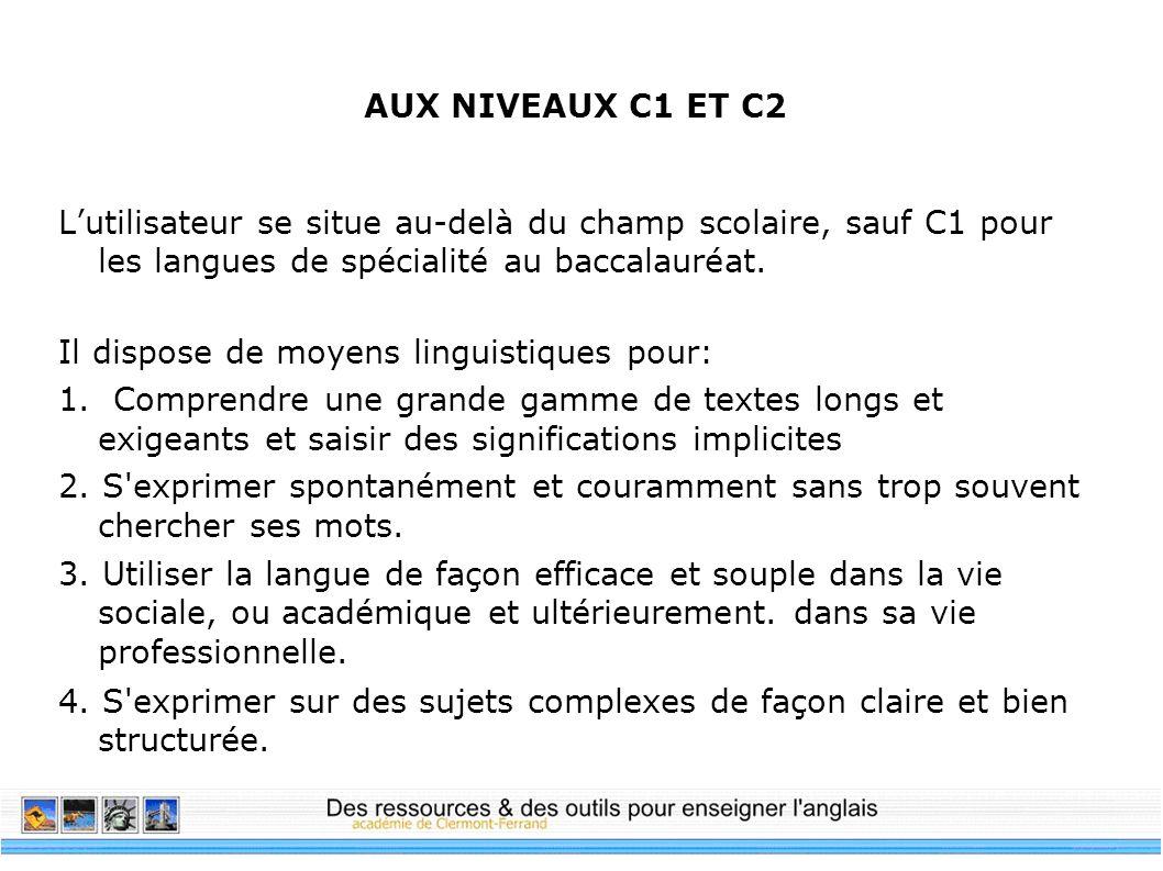 AUX NIVEAUX C1 ET C2 Lutilisateur se situe au-delà du champ scolaire, sauf C1 pour les langues de spécialité au baccalauréat. Il dispose de moyens lin