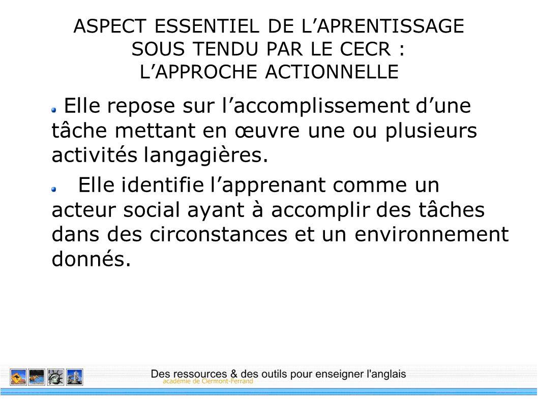 ASPECT ESSENTIEL DE LAPRENTISSAGE SOUS TENDU PAR LE CECR : LAPPROCHE ACTIONNELLE Elle repose sur laccomplissement dune tâche mettant en œuvre une ou p