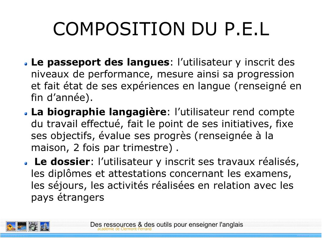 COMPOSITION DU P.E.L Le passeport des langues: lutilisateur y inscrit des niveaux de performance, mesure ainsi sa progression et fait état de ses expé