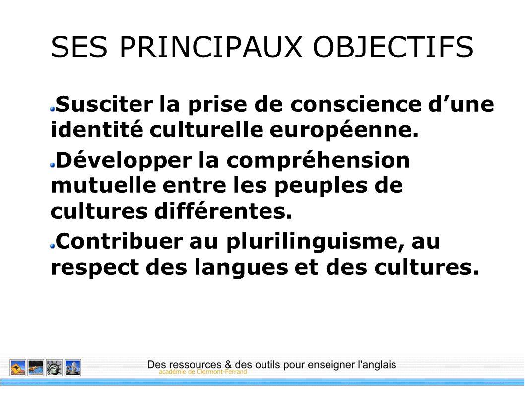 SES PRINCIPAUX OBJECTIFS Susciter la prise de conscience dune identité culturelle européenne. Développer la compréhension mutuelle entre les peuples d