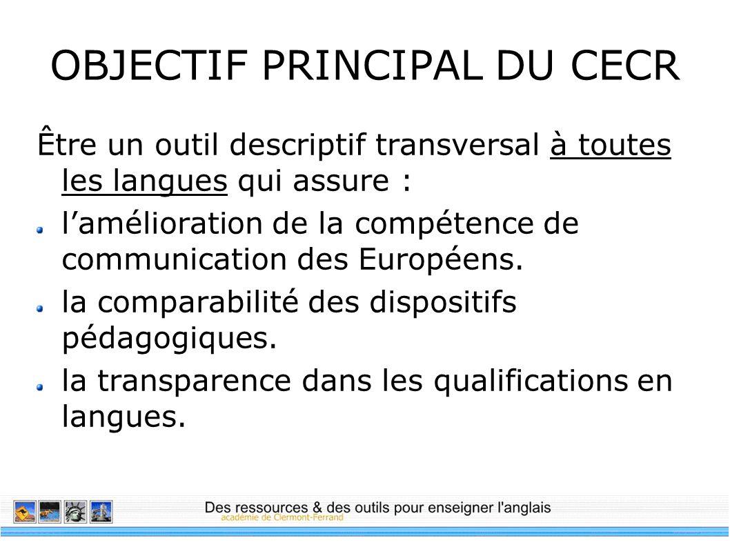 OBJECTIF PRINCIPAL DU CECR Être un outil descriptif transversal à toutes les langues qui assure : lamélioration de la compétence de communication des