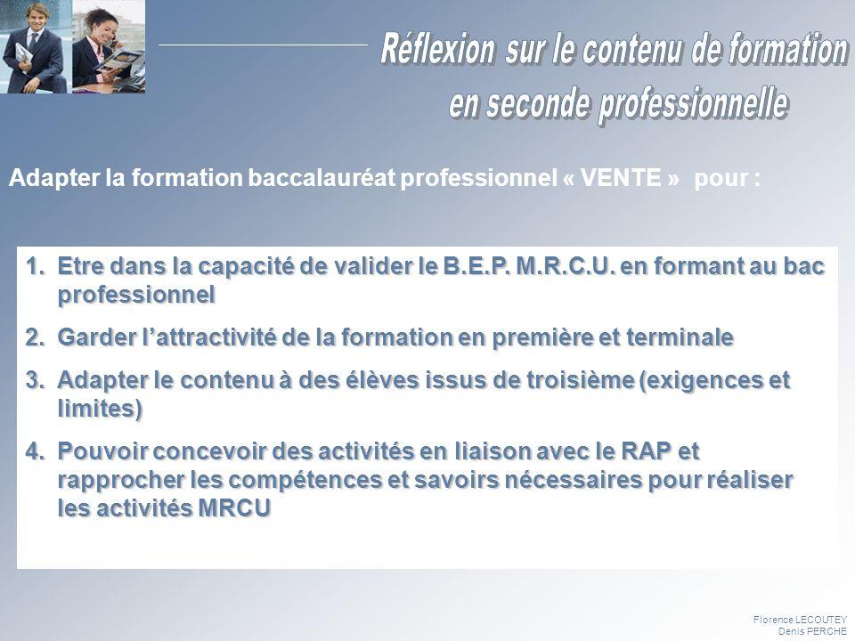 Florence LECOUTEY Denis PERCHE Adapter la formation baccalauréat professionnel « VENTE » pour : 1.Etre dans la capacité de valider le B.E.P. M.R.C.U.