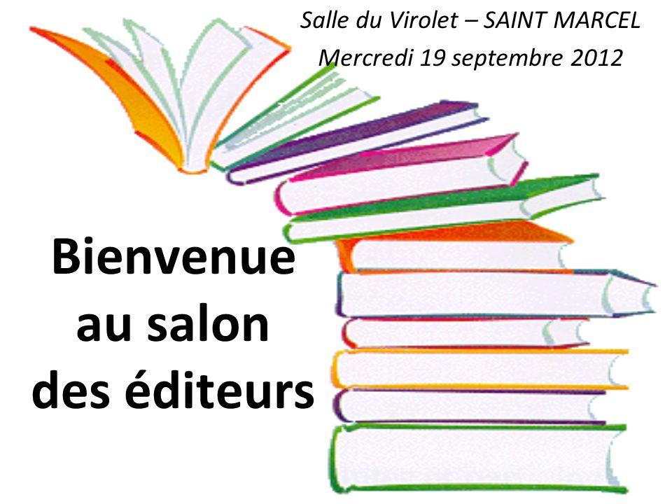 Bienvenue au salon des éditeurs Salle du Virolet – SAINT MARCEL Mercredi 19 septembre 2012