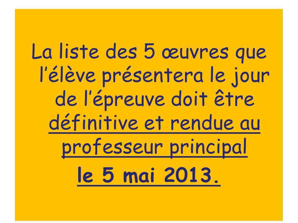 La liste des 5 œuvres que lélève présentera le jour de lépreuve doit être définitive et rendue au professeur principal le 5 mai 2013.